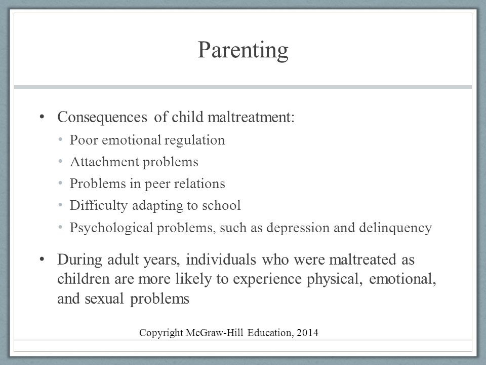 Parenting Consequences of child maltreatment: Poor emotional regulation Attachment problems Problems in peer relations Difficulty adapting to school Psychological problems, such as depression and delinquency During adult years, individuals who were maltreated as children are more likely to experience physical, emotional, and sexual problems Copyright McGraw-Hill Education, 2014
