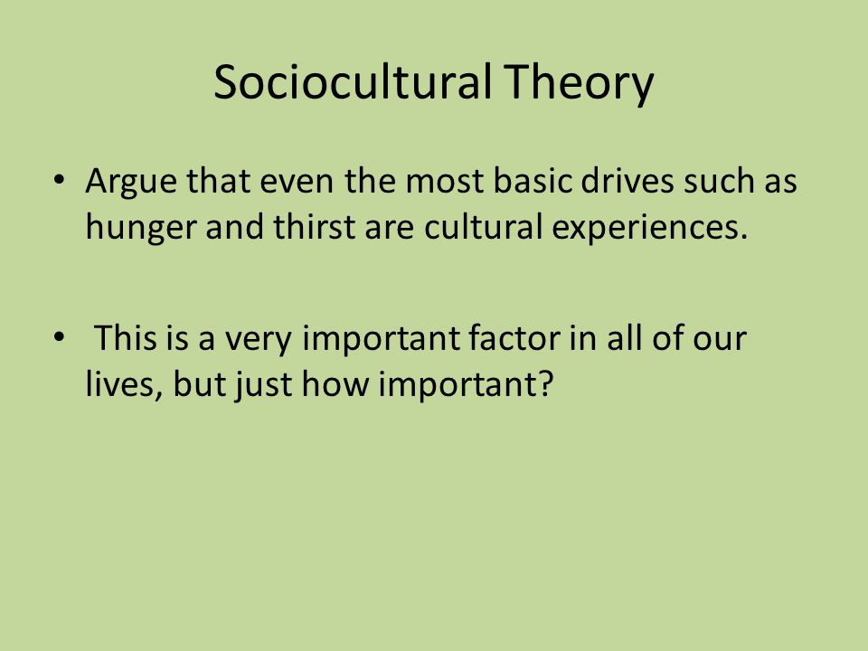 Sociocultural Theory Argue that even the most basic drives such as hunger and thirst are cultural experiences.