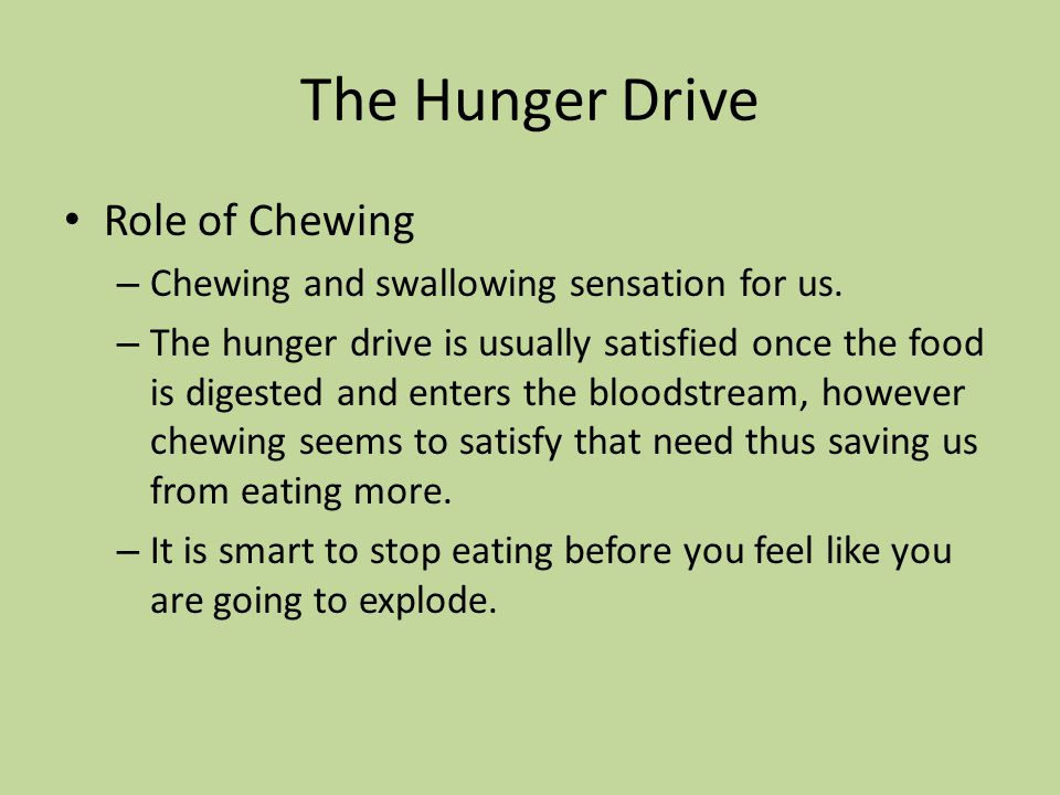 The Hunger Drive Role of Chewing – Chewing and swallowing sensation for us. – The hunger drive is usually satisfied once the food is digested and ente