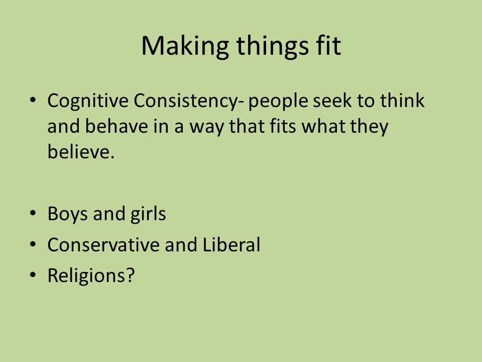 Making things fit Cognitive Consistency- people seek to think and behave in a way that fits what they believe.