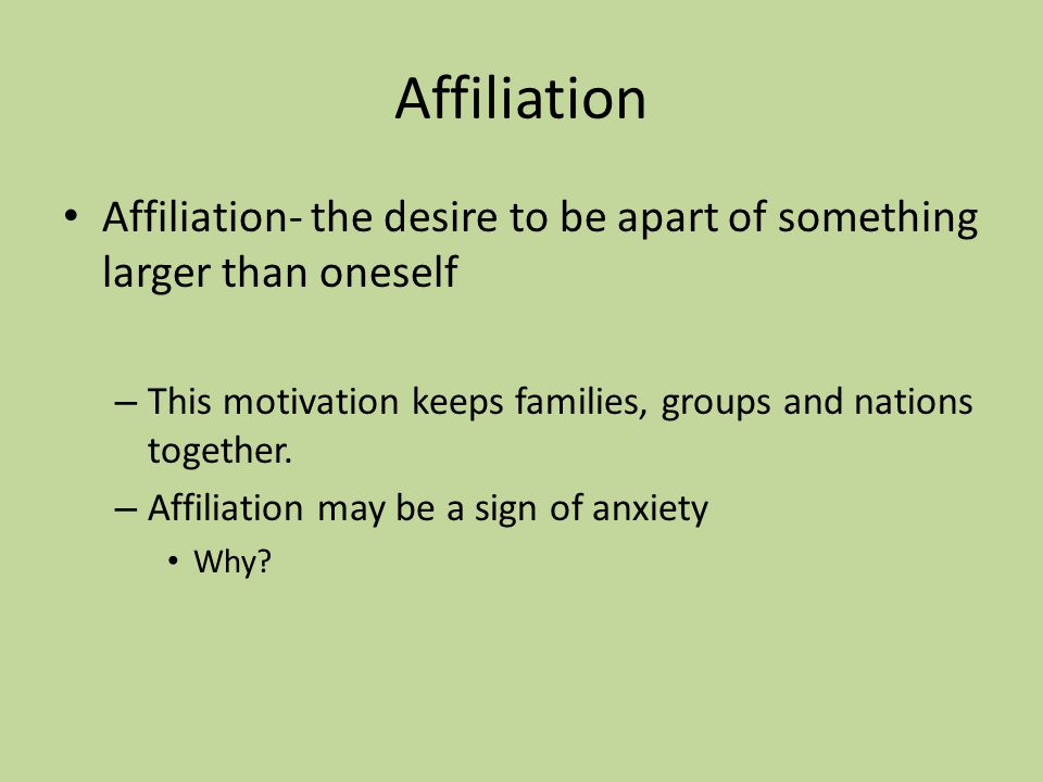 Affiliation Affiliation- the desire to be apart of something larger than oneself – This motivation keeps families, groups and nations together.