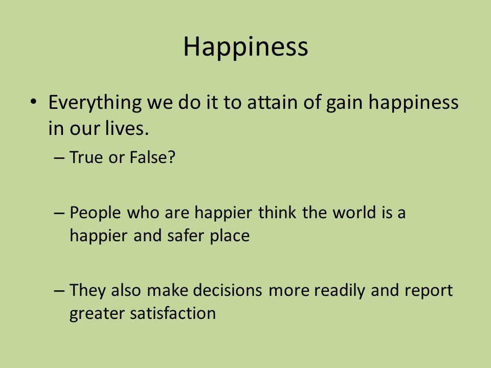 Happiness Everything we do it to attain of gain happiness in our lives.