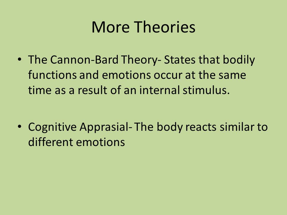 More Theories The Cannon-Bard Theory- States that bodily functions and emotions occur at the same time as a result of an internal stimulus.