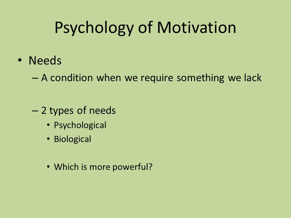 Psychology of Motivation Needs – A condition when we require something we lack – 2 types of needs Psychological Biological Which is more powerful?