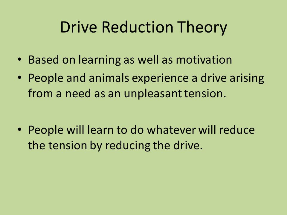 Drive Reduction Theory Based on learning as well as motivation People and animals experience a drive arising from a need as an unpleasant tension. Peo