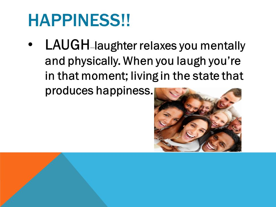 HAPPINESS!! SMILE — whether you feel happy or not, your mood will be elevated.