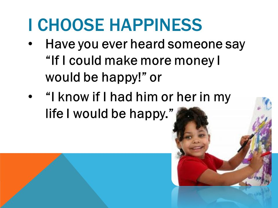 I CHOOSE HAPPINESS Have you ever heard someone say If I could make more money I would be happy! or I know if I had him or her in my life I would be happy.