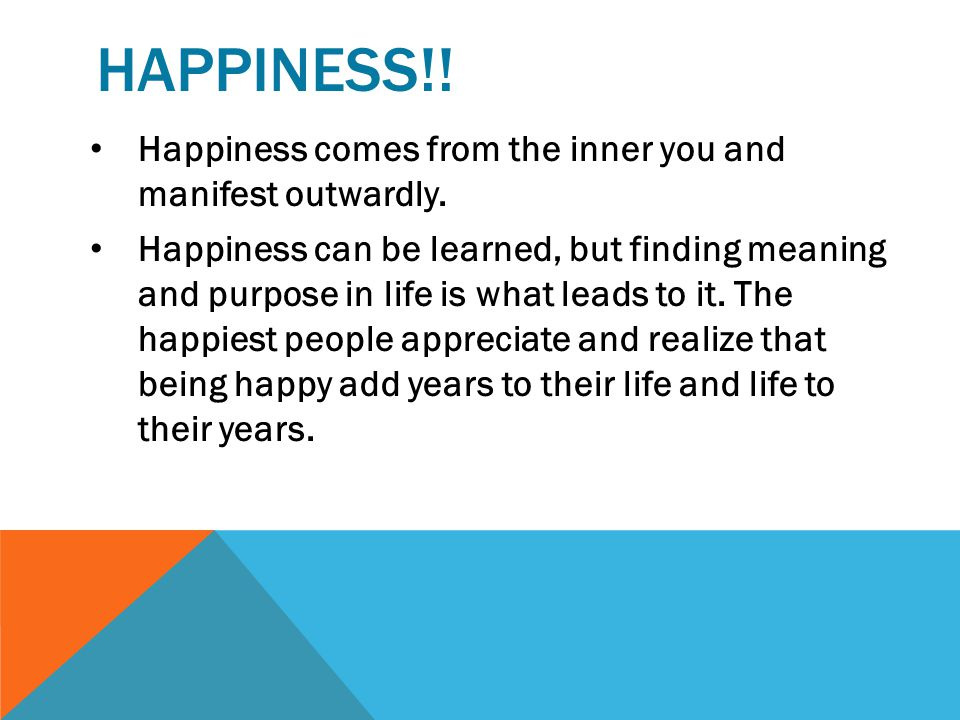 HAPPINESS!.Happiness comes from the inner you and manifest outwardly.