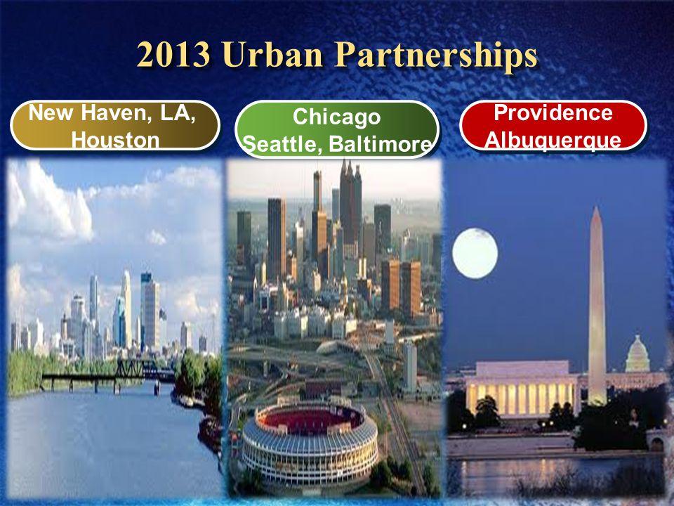 2013 Urban Partnerships New Haven, LA, Houston New Haven, LA, Houston Chicago Seattle, Baltimore Chicago Seattle, Baltimore Providence Albuquerque Providence Albuquerque
