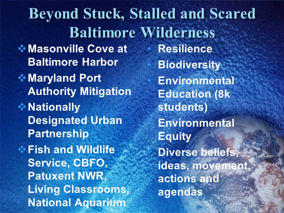 Beyond Stuck, Stalled and Scared Baltimore Wilderness  Masonville Cove at Baltimore Harbor  Maryland Port Authority Mitigation  Nationally Designated Urban Partnership  Fish and Wildlife Service, CBFO, Patuxent NWR, Living Classrooms, National Aquarium Resilience Biodiversity Environmental Education (8k students) Environmental Equity Diverse beliefs, ideas, movement, actions and agendas