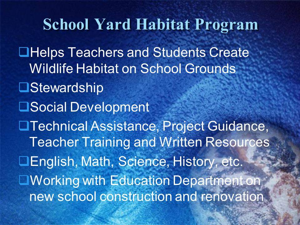 School Yard Habitat Program  Helps Teachers and Students Create Wildlife Habitat on School Grounds  Stewardship  Social Development  Technical Assistance, Project Guidance, Teacher Training and Written Resources  English, Math, Science, History, etc.