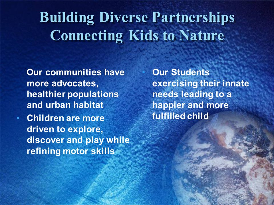 Building Diverse Partnerships Connecting Kids to Nature Our communities have more advocates, healthier populations and urban habitat Children are more