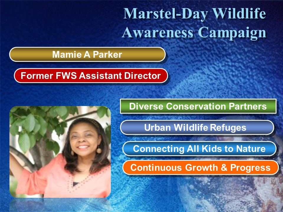 Marstel-Day Wildlife Awareness Campaign Mamie A Parker Former FWS Assistant Director Diverse Conservation Partners Urban Wildlife Refuges Continuous Growth & Progress Connecting All Kids to Nature