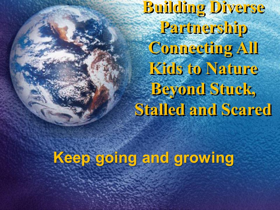 Building Diverse Partnership Connecting All Kids to Nature Beyond Stuck, Stalled and Scared Keep going and growing