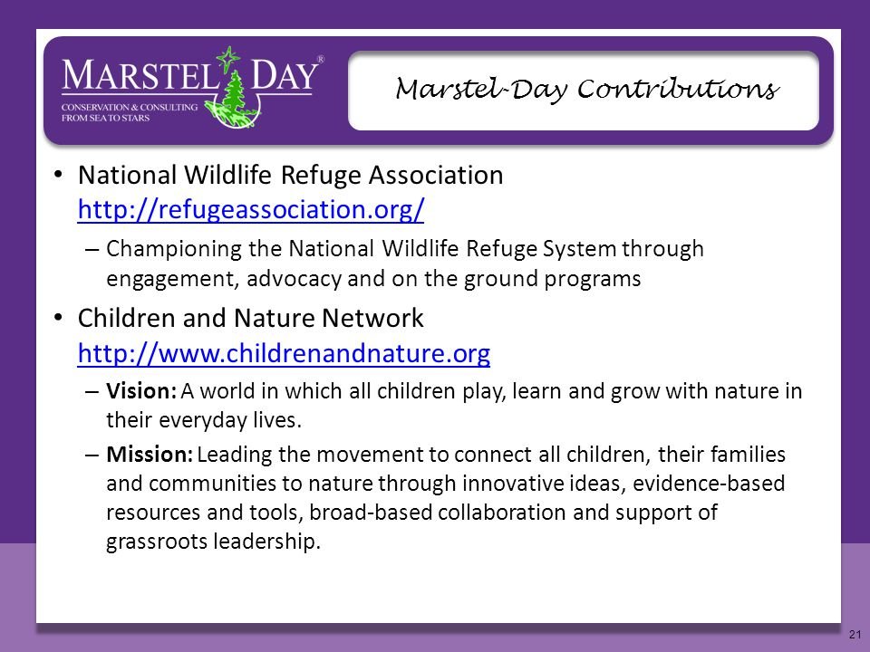 21 Marstel-Day Contributions National Wildlife Refuge Association http://refugeassociation.org/ http://refugeassociation.org/ – Championing the National Wildlife Refuge System through engagement, advocacy and on the ground programs Children and Nature Network http://www.childrenandnature.org http://www.childrenandnature.org – Vision: A world in which all children play, learn and grow with nature in their everyday lives.