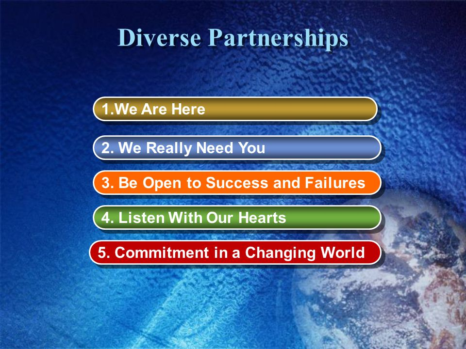 Diverse Partnerships 1.We Are Here 5. Commitment in a Changing World 4. Listen With Our Hearts 2. We Really Need You 3. Be Open to Success and Failure