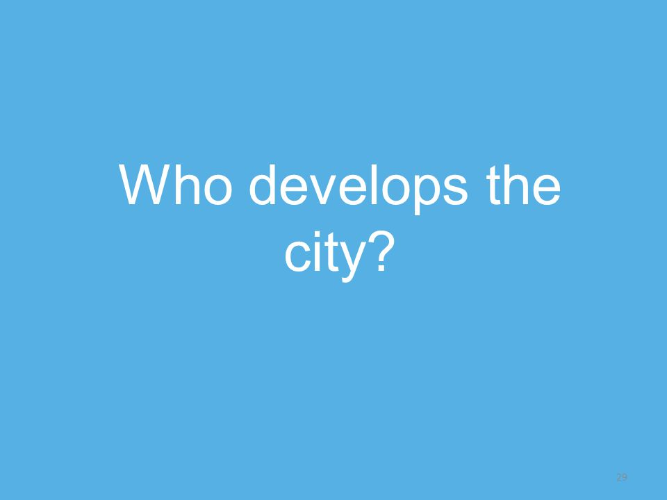29 Who develops the city
