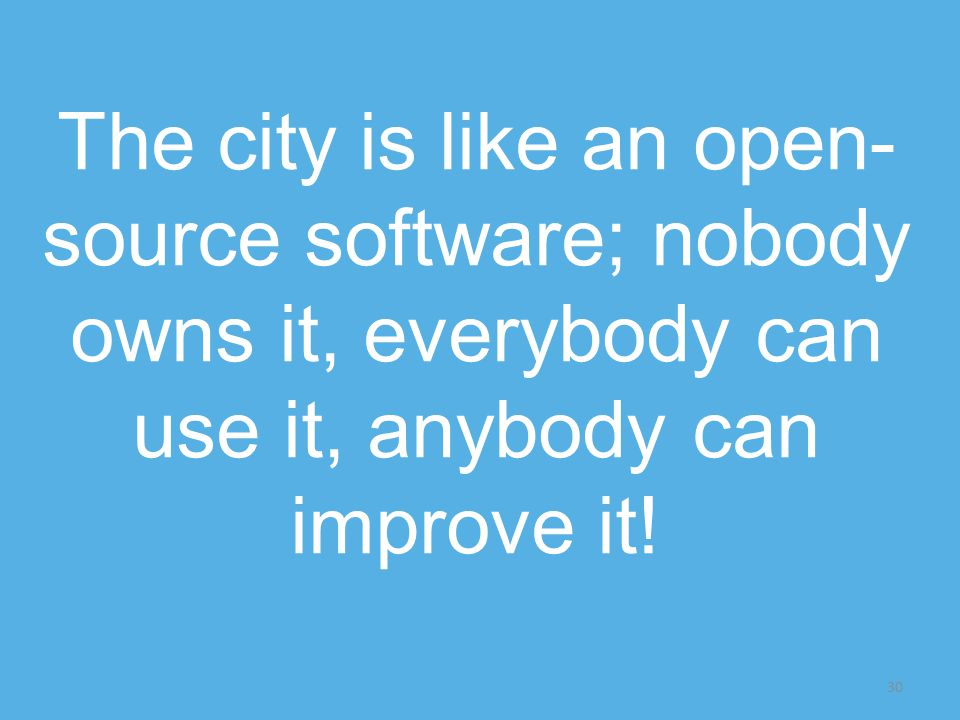 30 The city is like an open- source software; nobody owns it, everybody can use it, anybody can improve it!
