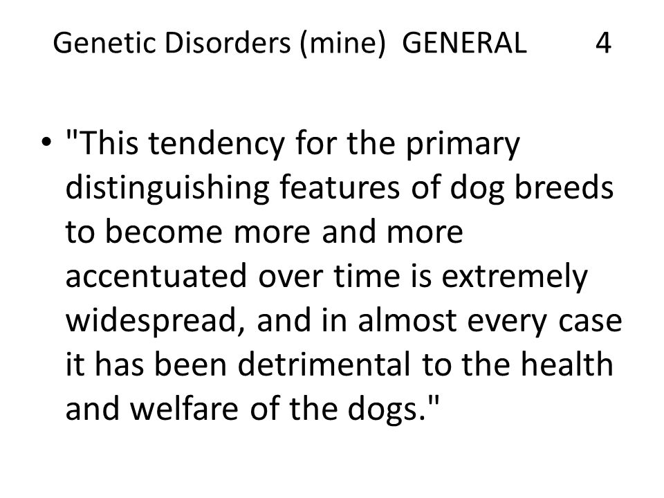 Genetic Disorders (mine) GENERAL 4 This tendency for the primary distinguishing features of dog breeds to become more and more accentuated over time is extremely widespread, and in almost every case it has been detrimental to the health and welfare of the dogs.