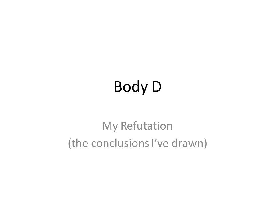 Body D My Refutation (the conclusions I've drawn)