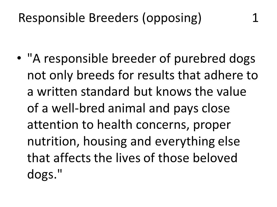 Responsible Breeders (opposing) 1 A responsible breeder of purebred dogs not only breeds for results that adhere to a written standard but knows the value of a well-bred animal and pays close attention to health concerns, proper nutrition, housing and everything else that affects the lives of those beloved dogs.