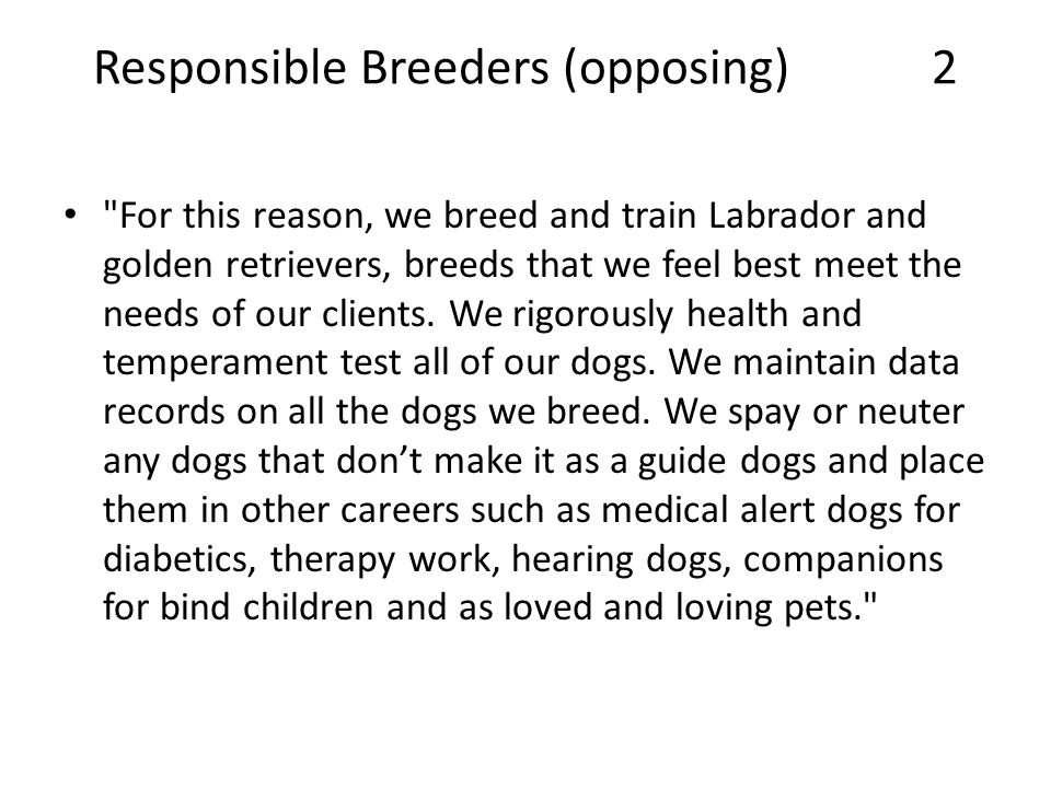 Responsible Breeders (opposing) 2 For this reason, we breed and train Labrador and golden retrievers, breeds that we feel best meet the needs of our clients.