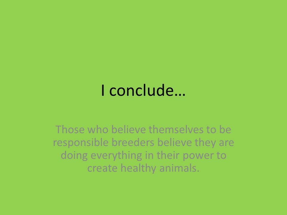 I conclude… Those who believe themselves to be responsible breeders believe they are doing everything in their power to create healthy animals.