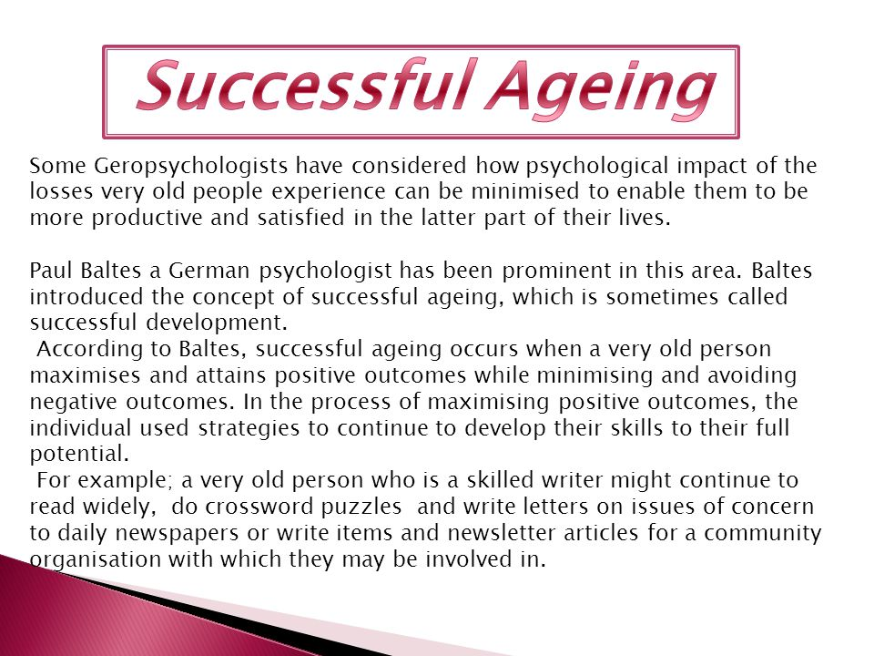 Some Geropsychologists have considered how psychological impact of the losses very old people experience can be minimised to enable them to be more productive and satisfied in the latter part of their lives.
