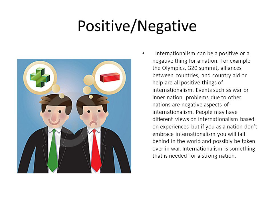 Positive/Negative Internationalism can be a positive or a negative thing for a nation. For example the Olympics, G20 summit, alliances between countri