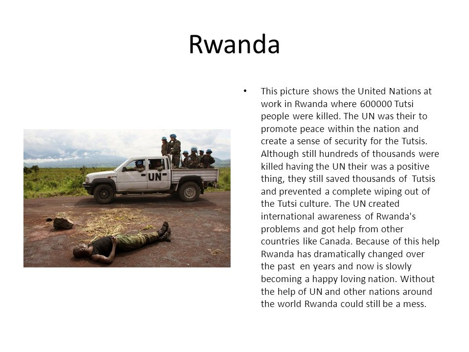 Rwanda This picture shows the United Nations at work in Rwanda where 600000 Tutsi people were killed. The UN was their to promote peace within the nat