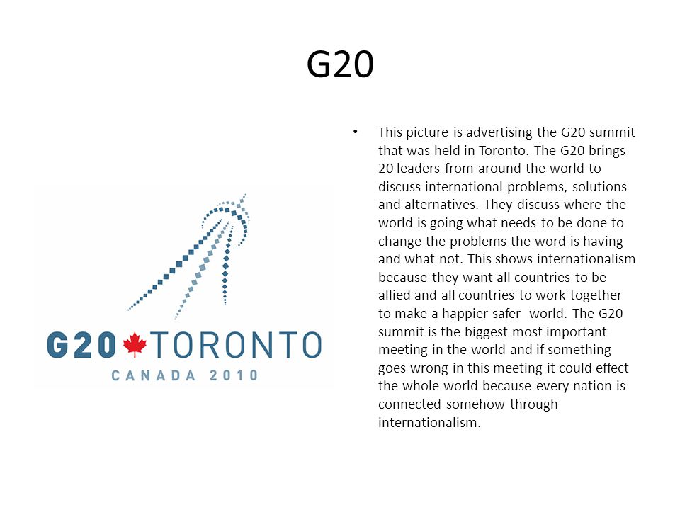 G20 This picture is advertising the G20 summit that was held in Toronto. The G20 brings 20 leaders from around the world to discuss international prob