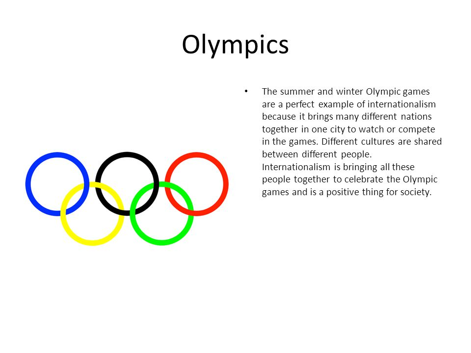Olympics The summer and winter Olympic games are a perfect example of internationalism because it brings many different nations together in one city t