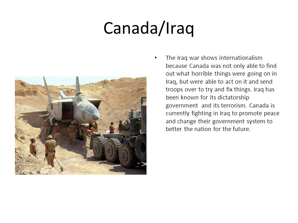 Canada/Iraq The Iraq war shows internationalism because Canada was not only able to find out what horrible things were going on in Iraq, but were able