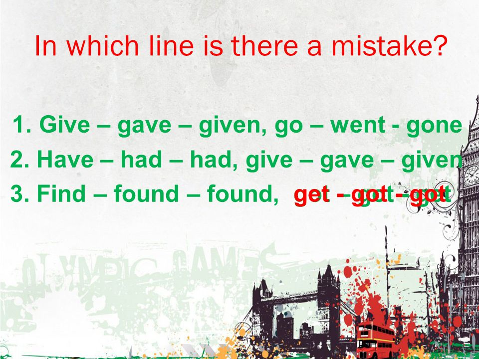 In which line is there a mistake.1. Give – gave – given, go – went - gone 2.