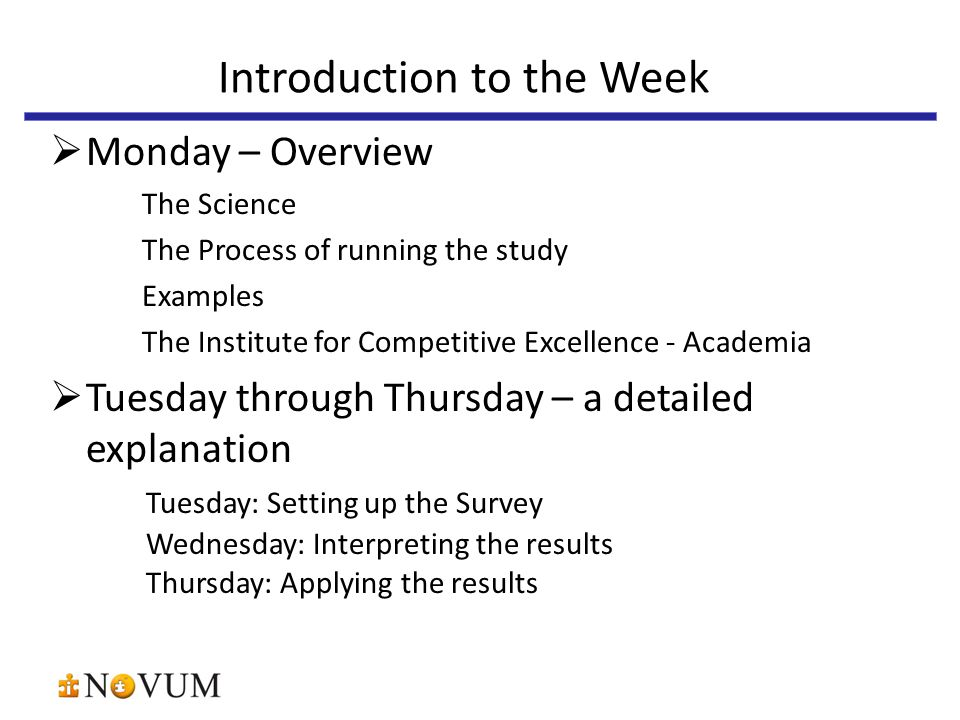  Monday – Overview The Science The Process of running the study Examples The Institute for Competitive Excellence - Academia  Tuesday through Thursday – a detailed explanation Tuesday: Setting up the Survey Wednesday: Interpreting the results Thursday: Applying the results Introduction to the Week