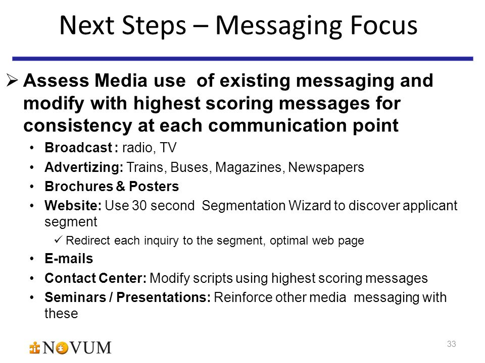33 Next Steps – Messaging Focus  Assess Media use of existing messaging and modify with highest scoring messages for consistency at each communication point Broadcast : radio, TV Advertizing: Trains, Buses, Magazines, Newspapers Brochures & Posters Website: Use 30 second Segmentation Wizard to discover applicant segment Redirect each inquiry to the segment, optimal web page E-mails Contact Center: Modify scripts using highest scoring messages Seminars / Presentations: Reinforce other media messaging with these