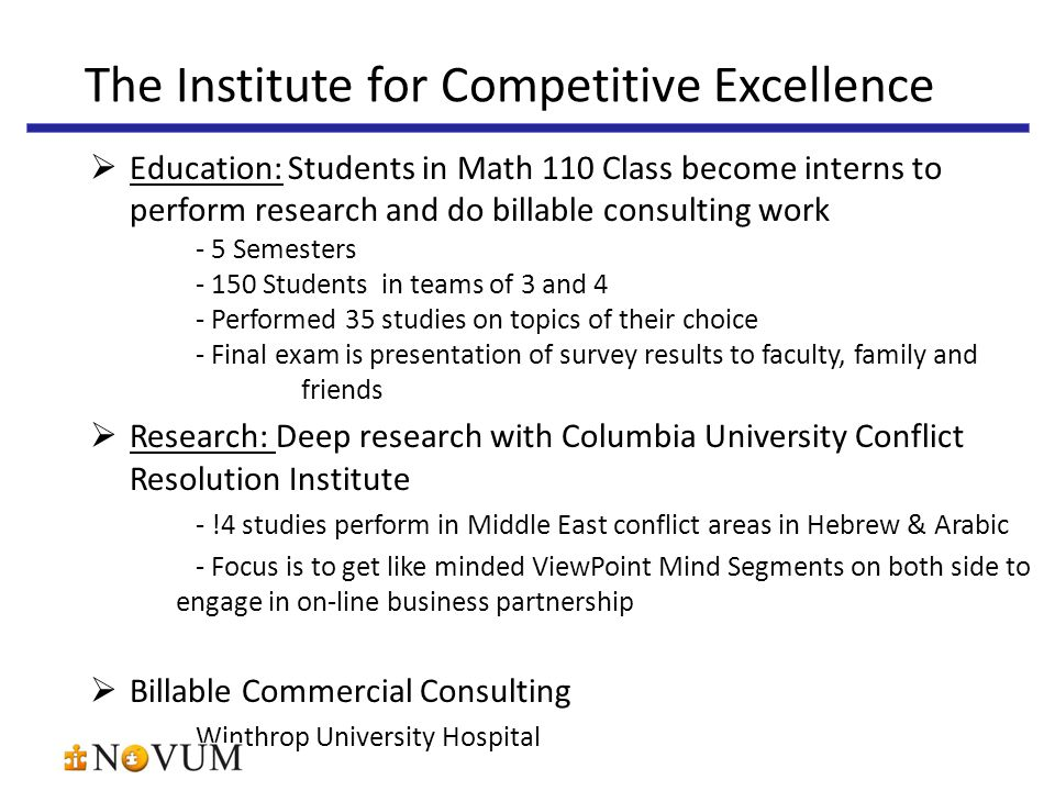  Education: Students in Math 110 Class become interns to perform research and do billable consulting work - 5 Semesters - 150 Students in teams of 3 and 4 - Performed 35 studies on topics of their choice - Final exam is presentation of survey results to faculty, family and friends  Research: Deep research with Columbia University Conflict Resolution Institute - !4 studies perform in Middle East conflict areas in Hebrew & Arabic - Focus is to get like minded ViewPoint Mind Segments on both side to engage in on-line business partnership  Billable Commercial Consulting Winthrop University Hospital The Institute for Competitive Excellence