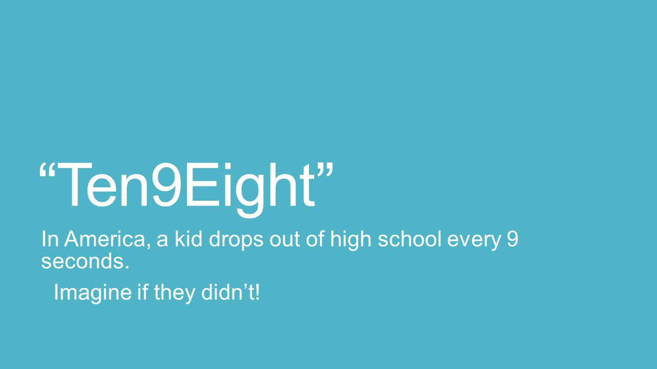"""""""Ten9Eight"""" In America, a kid drops out of high school every 9 seconds. Imagine if they didn't!"""