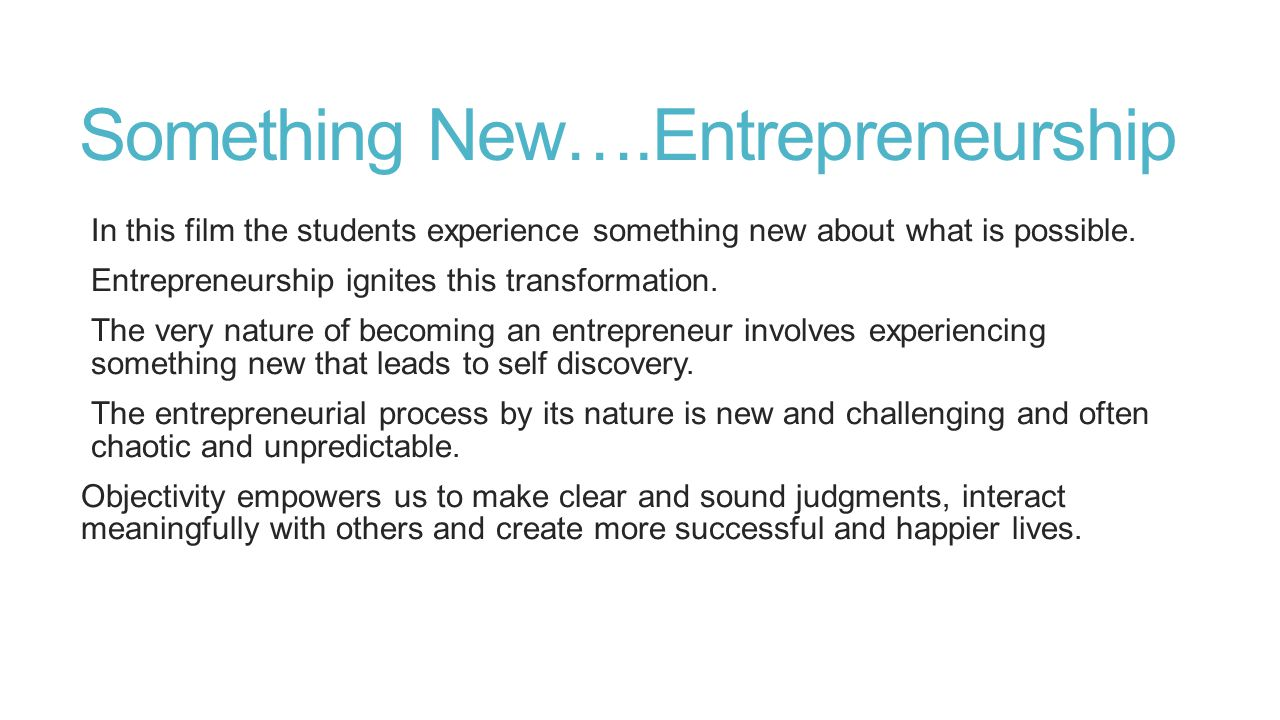 Something New….Entrepreneurship In this film the students experience something new about what is possible. Entrepreneurship ignites this transformatio