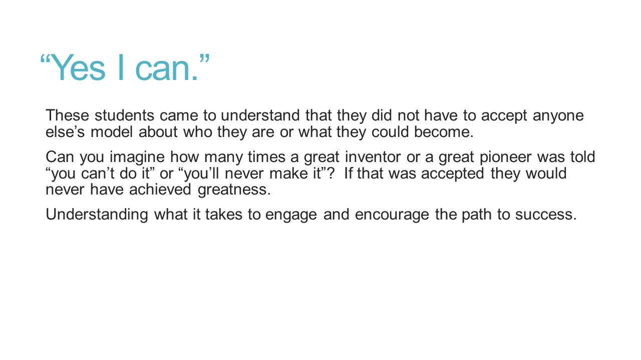 """""""Yes I can."""" These students came to understand that they did not have to accept anyone else's model about who they are or what they could become. Can"""