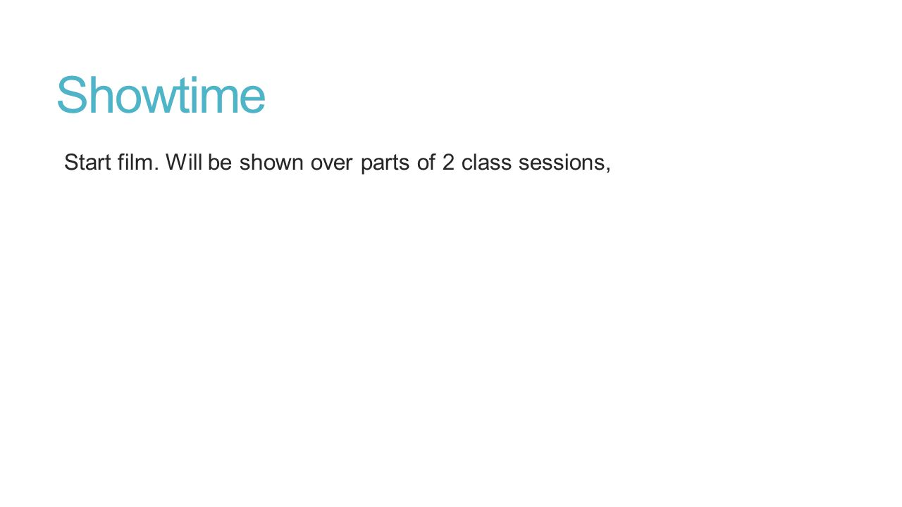 Showtime Start film. Will be shown over parts of 2 class sessions,