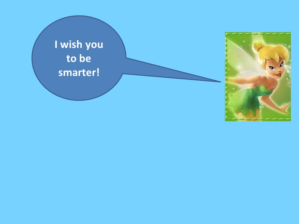 I wish you to be smarter!