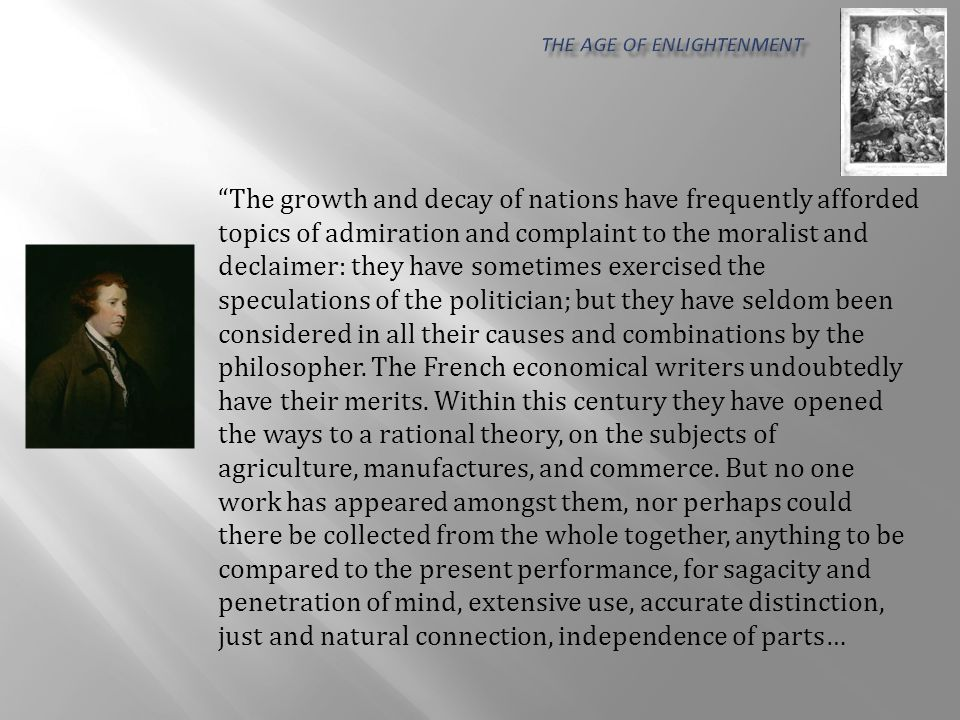 The growth and decay of nations have frequently afforded topics of admiration and complaint to the moralist and declaimer: they have sometimes exercised the speculations of the politician; but they have seldom been considered in all their causes and combinations by the philosopher.