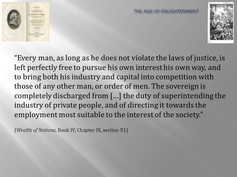Every man, as long as he does not violate the laws of justice, is left perfectly free to pursue his own interest his own way, and to bring both his industry and capital into competition with those of any other man, or order of men.