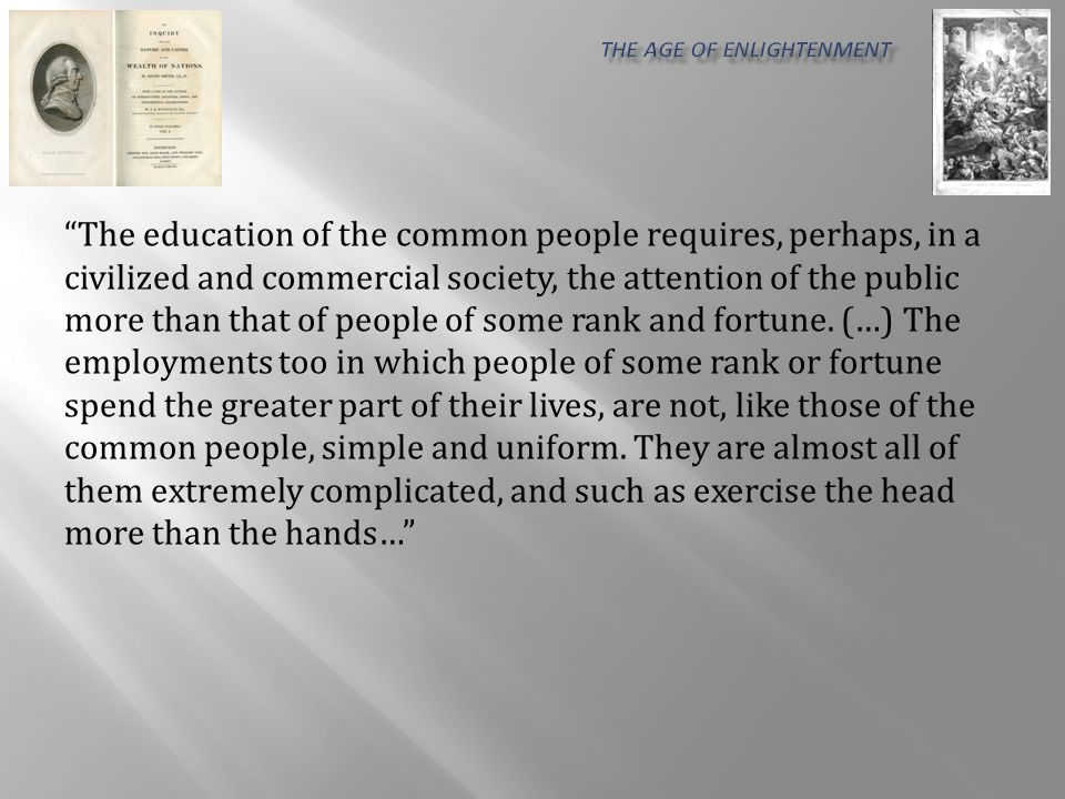 The education of the common people requires, perhaps, in a civilized and commercial society, the attention of the public more than that of people of some rank and fortune.