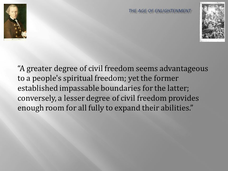 A greater degree of civil freedom seems advantageous to a people s spiritual freedom; yet the former established impassable boundaries for the latter; conversely, a lesser degree of civil freedom provides enough room for all fully to expand their abilities.