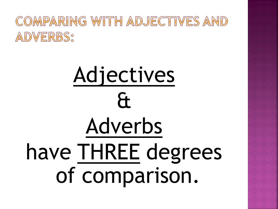 Adjectives & Adverbs have THREE degrees of comparison.