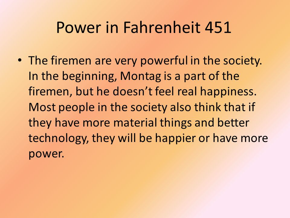 Power in Fahrenheit 451 The firemen are very powerful in the society. In the beginning, Montag is a part of the firemen, but he doesn't feel real happ
