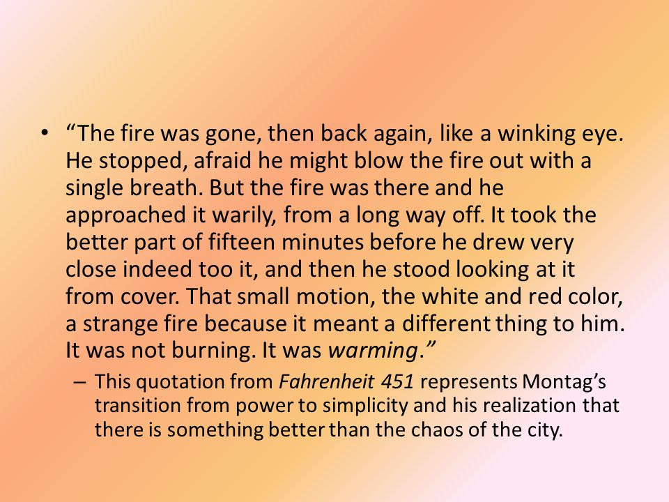 """The fire was gone, then back again, like a winking eye. He stopped, afraid he might blow the fire out with a single breath. But the fire was there an"