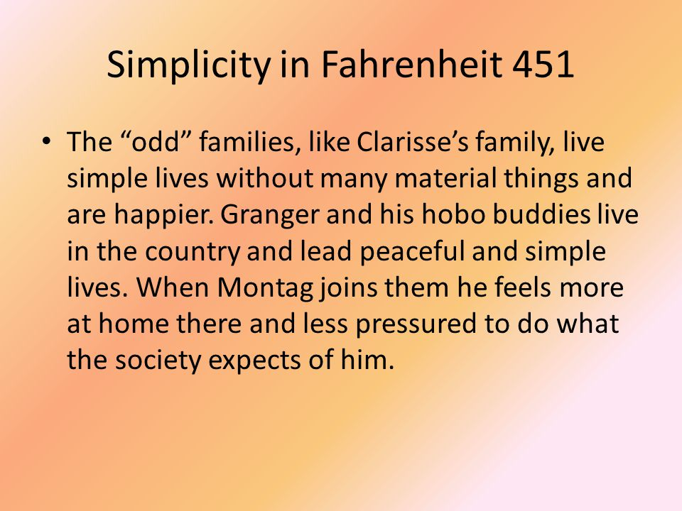 "Simplicity in Fahrenheit 451 The ""odd"" families, like Clarisse's family, live simple lives without many material things and are happier. Granger and h"